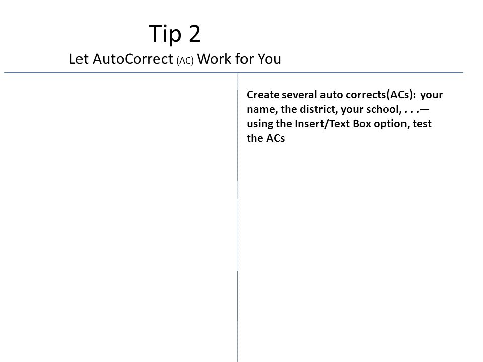 Tip 2 Let AutoCorrect (AC) Work for You Create several auto corrects(ACs): your name, the district, your school,...— using the Insert/Text Box option, test the ACs