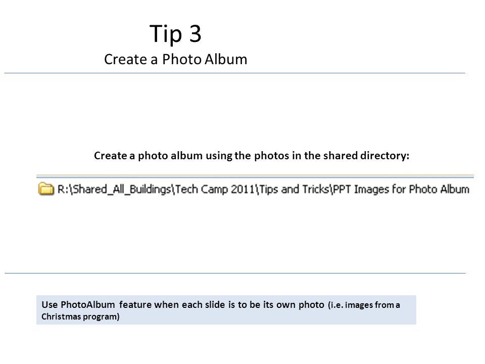 Tip 3 Create a Photo Album Use PhotoAlbum feature when each slide is to be its own photo (i.e.