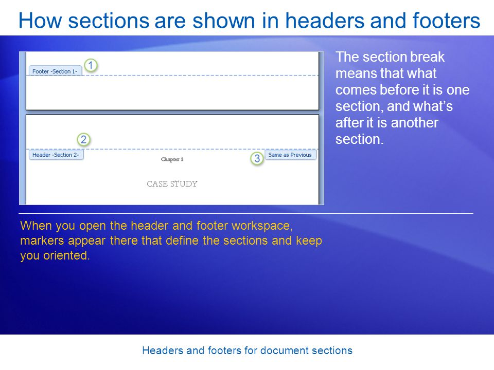 Headers and footers for document sections How sections are shown in headers and footers The section break means that what comes before it is one section, and what's after it is another section.