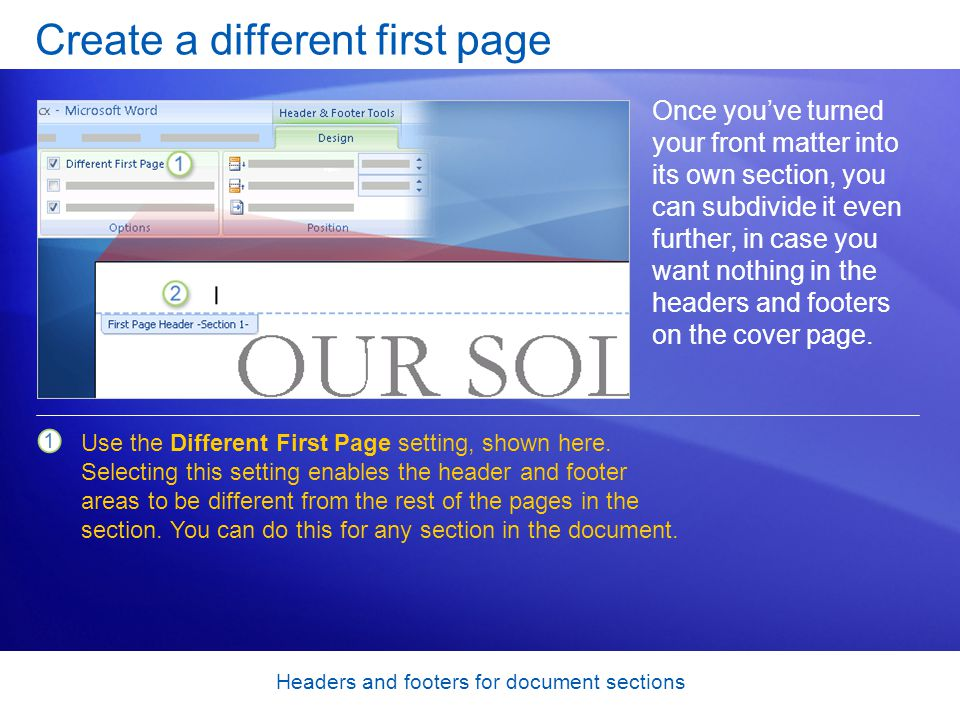 Headers and footers for document sections Create a different first page Once you've turned your front matter into its own section, you can subdivide it even further, in case you want nothing in the headers and footers on the cover page.