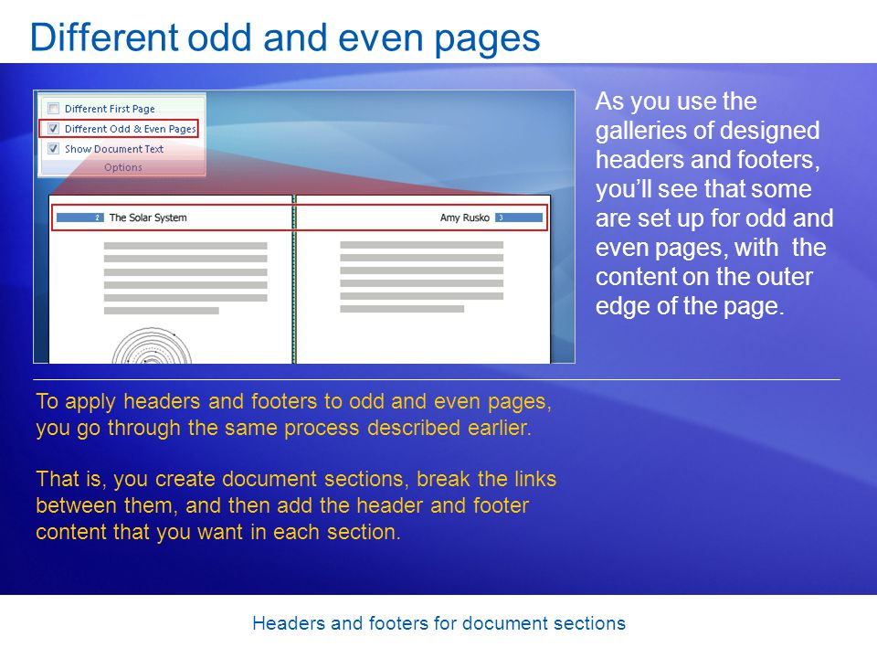 Headers and footers for document sections Different odd and even pages As you use the galleries of designed headers and footers, you'll see that some are set up for odd and even pages, with the content on the outer edge of the page.