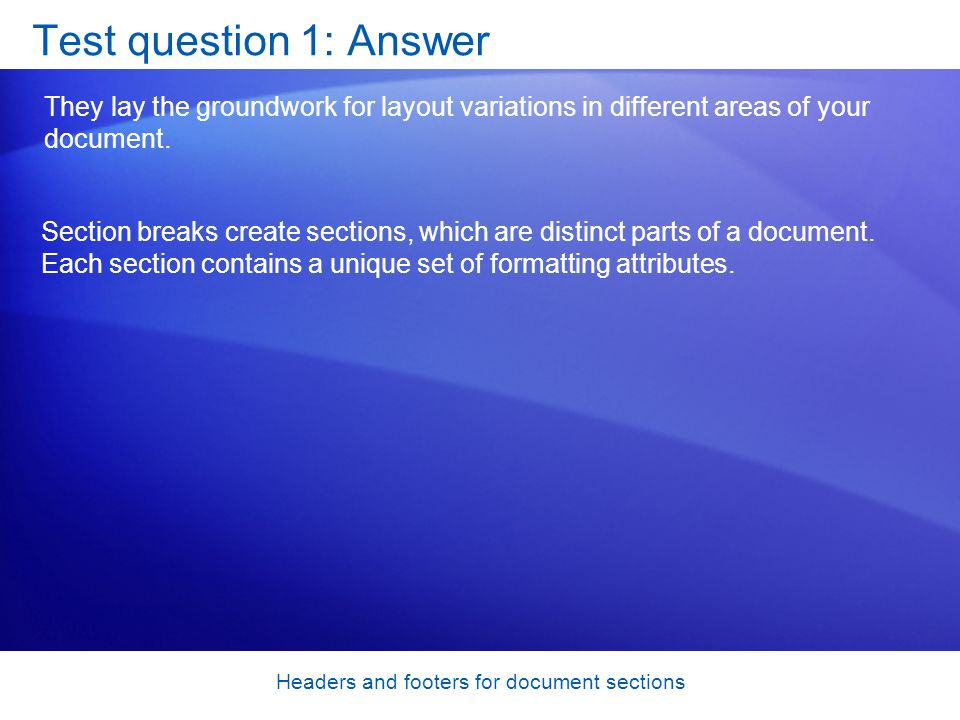 Headers and footers for document sections Test question 1: Answer They lay the groundwork for layout variations in different areas of your document.