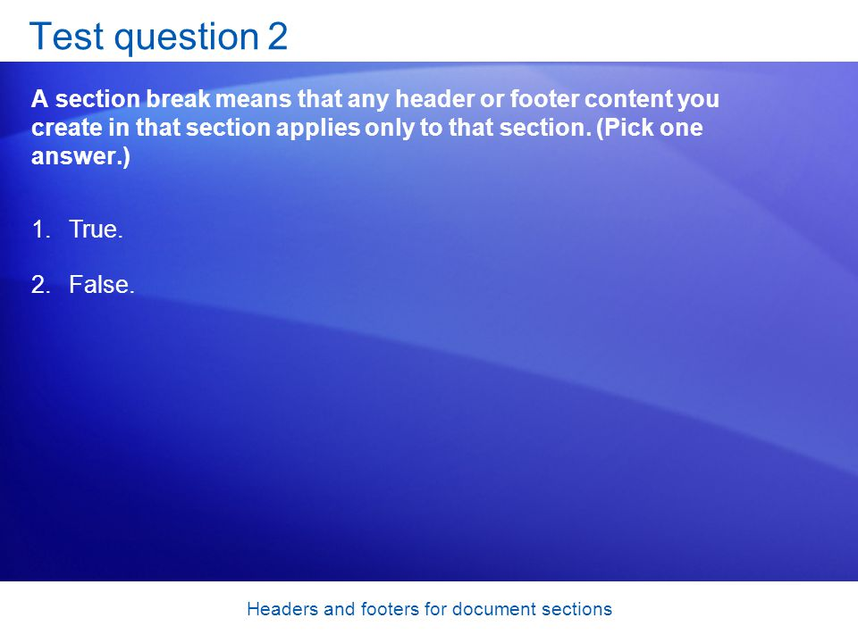 Headers and footers for document sections Test question 2 A section break means that any header or footer content you create in that section applies only to that section.