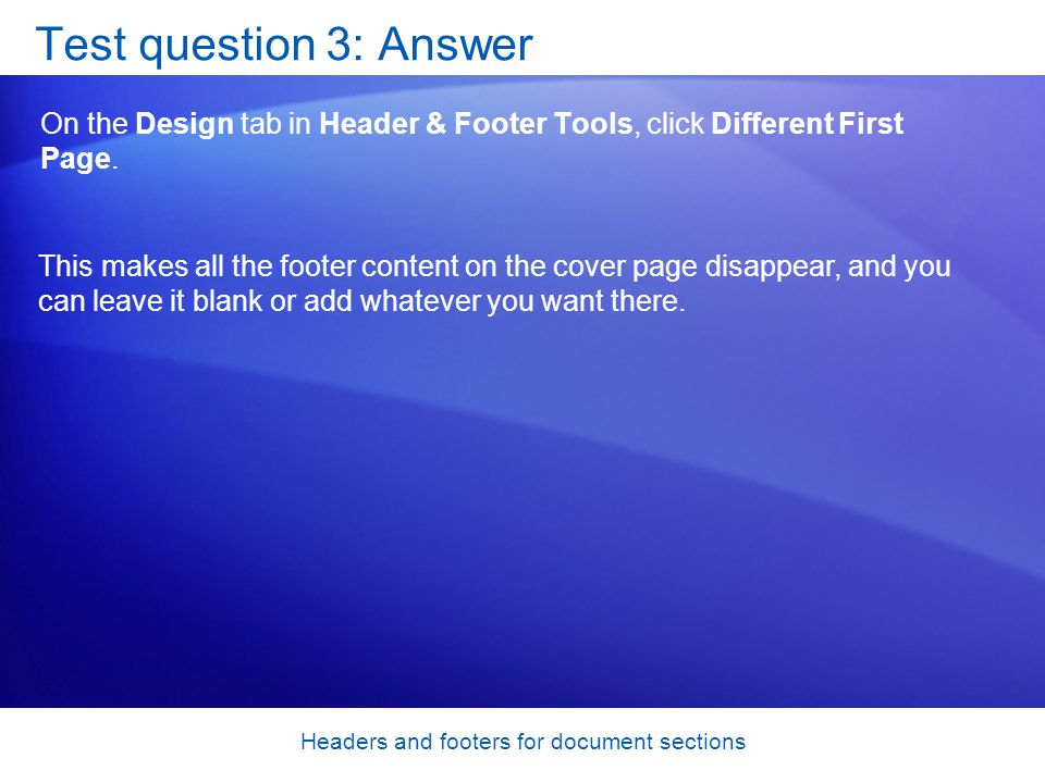 Headers and footers for document sections Test question 3: Answer On the Design tab in Header & Footer Tools, click Different First Page.