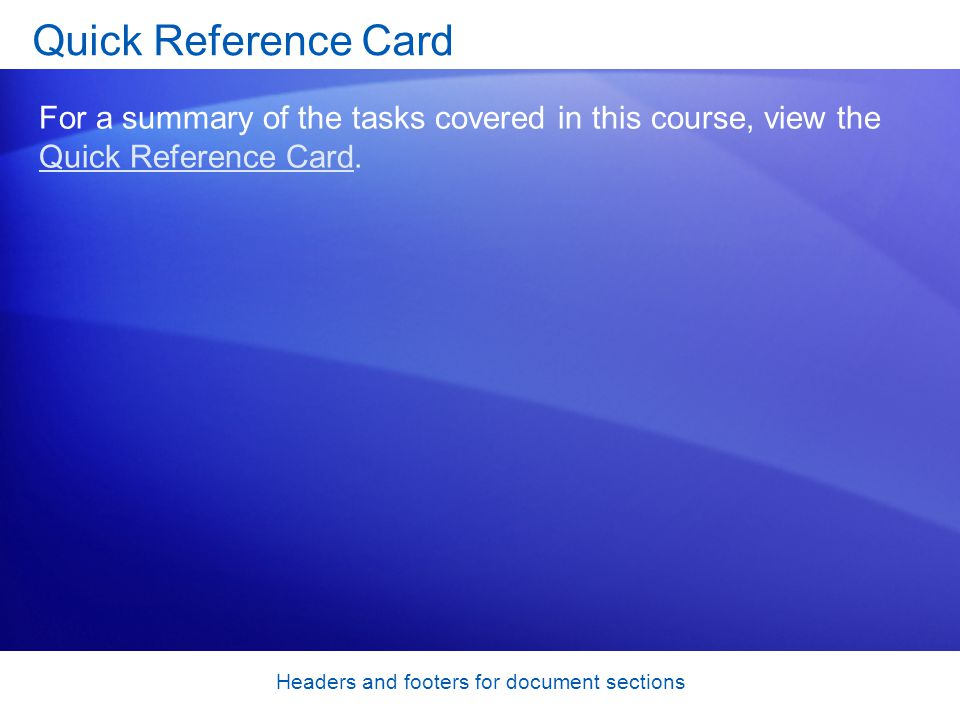 Headers and footers for document sections Quick Reference Card For a summary of the tasks covered in this course, view the Quick Reference Card.