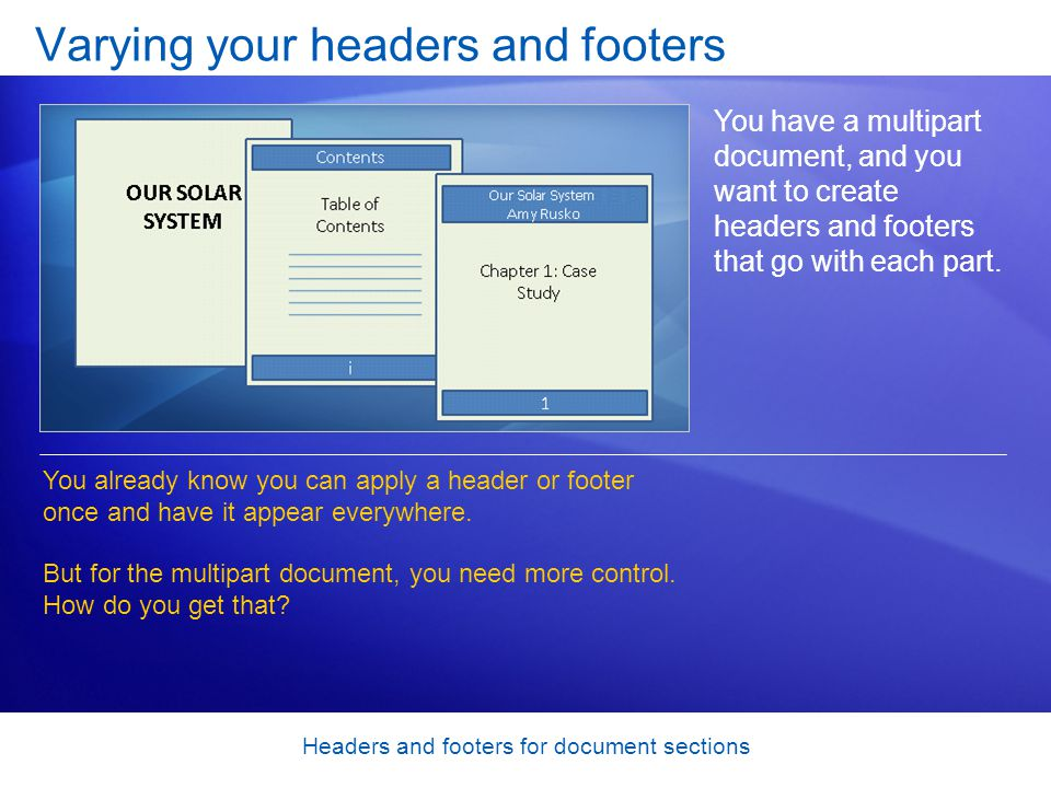 Headers and footers for document sections Varying your headers and footers You have a multipart document, and you want to create headers and footers that go with each part.
