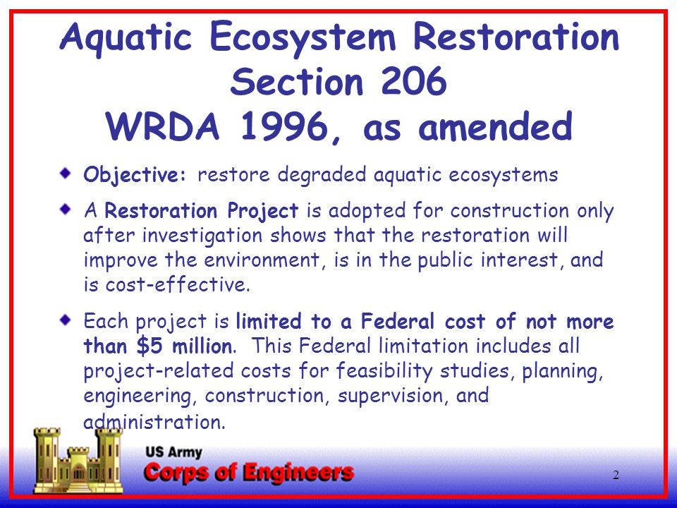 2 Aquatic Ecosystem Restoration Section 206 WRDA 1996, as amended Objective: restore degraded aquatic ecosystems A Restoration Project is adopted for construction only after investigation shows that the restoration will improve the environment, is in the public interest, and is cost-effective.