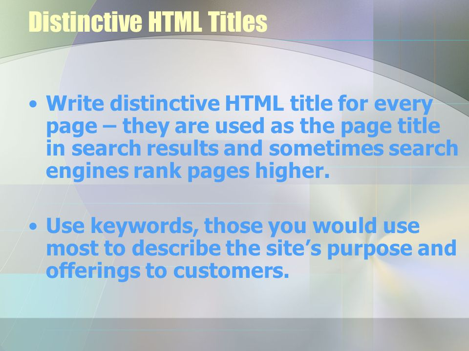 Distinctive HTML Titles Write distinctive HTML title for every page – they are used as the page title in search results and sometimes search engines rank pages higher.