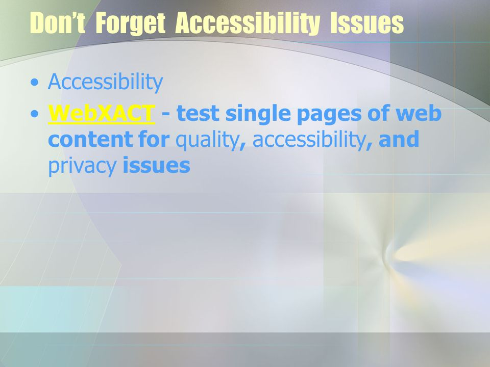 Don't Forget Accessibility Issues Accessibility WebXACT - test single pages of web content for quality, accessibility, and privacy issuesWebXACT