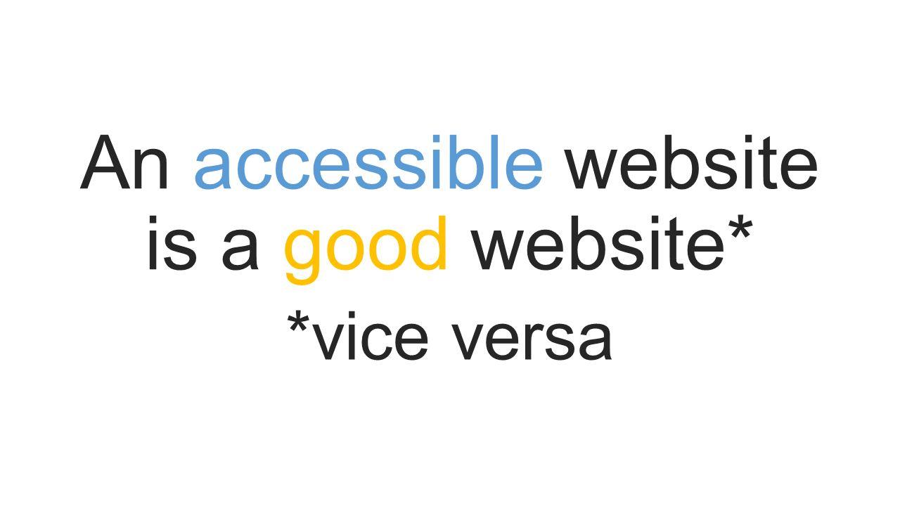 An accessible website is a good website* *vice versa