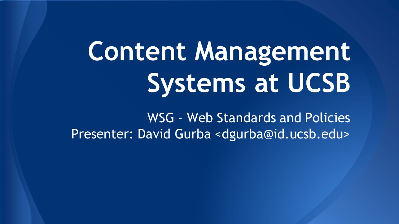 Content Management Systems at UCSB WSG - Web Standards and Policies Presenter: David Gurba