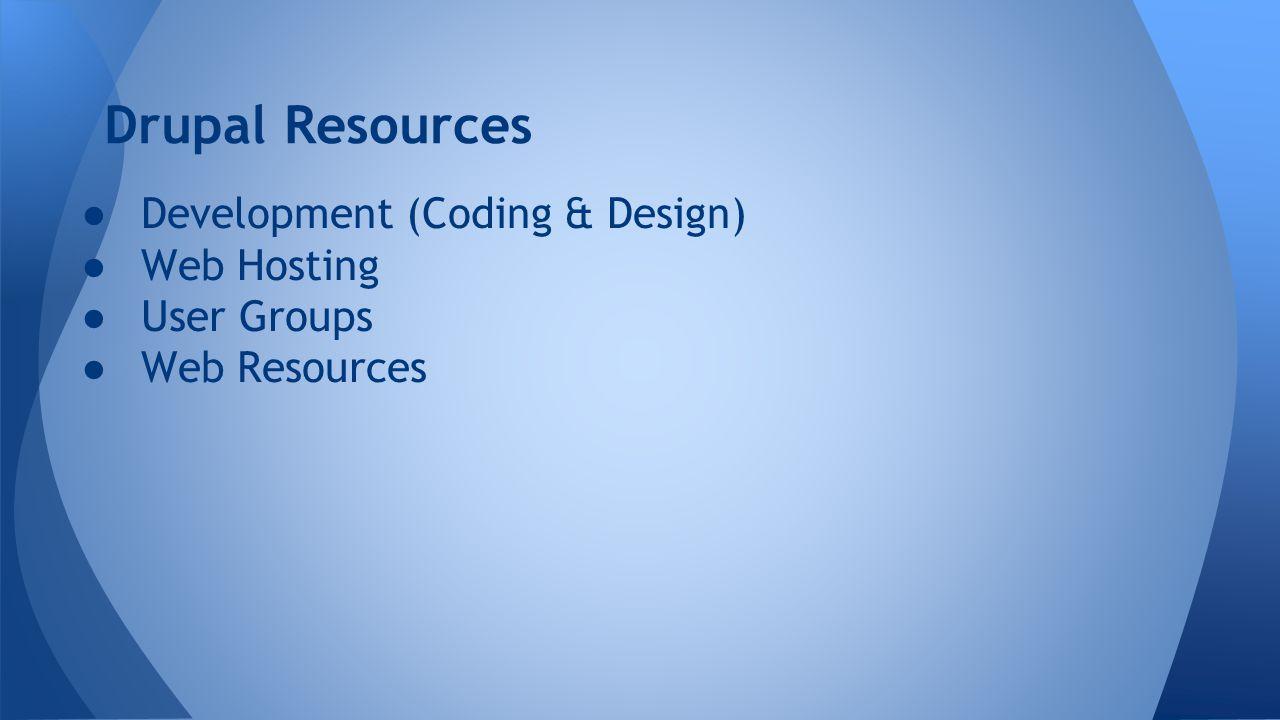 Drupal Resources ● Development (Coding & Design) ● Web Hosting ● User Groups ● Web Resources