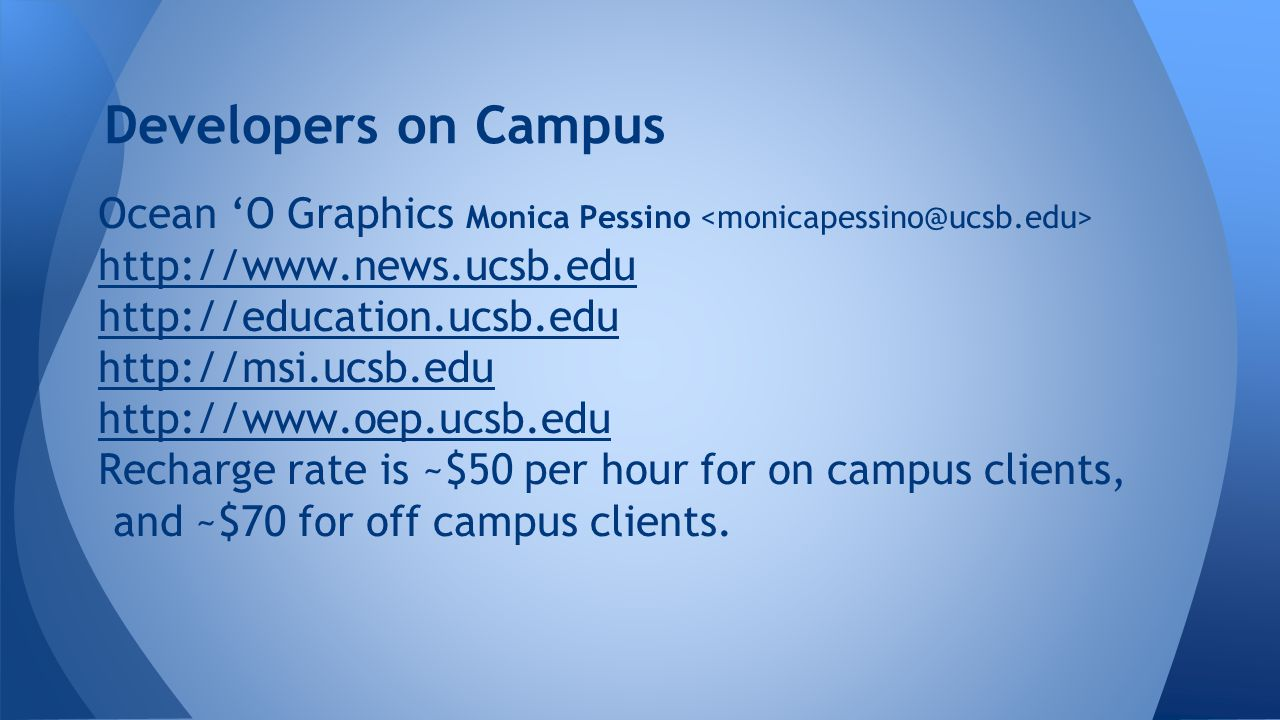 Developers on Campus Ocean 'O Graphics Monica Pessino http://www.news.ucsb.edu http://education.ucsb.edu http://msi.ucsb.edu http://www.oep.ucsb.edu Recharge rate is ~$50 per hour for on campus clients, and ~$70 for off campus clients.