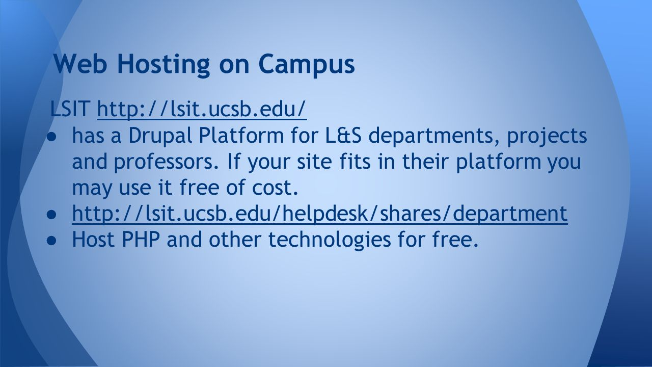 Web Hosting on Campus LSIT http://lsit.ucsb.edu/http://lsit.ucsb.edu/ ● has a Drupal Platform for L&S departments, projects and professors.