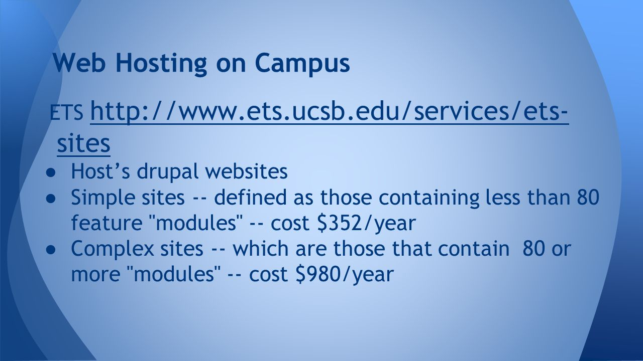 Web Hosting on Campus ETS http://www.ets.ucsb.edu/services/ets- sites http://www.ets.ucsb.edu/services/ets- sites ● Host's drupal websites ● Simple sites -- defined as those containing less than 80 feature modules -- cost $352/year ● Complex sites -- which are those that contain 80 or more modules -- cost $980/year