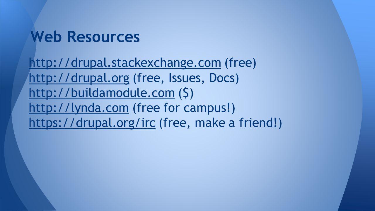Web Resources http://drupal.stackexchange.comhttp://drupal.stackexchange.com (free) http://drupal.orghttp://drupal.org (free, Issues, Docs) http://buildamodule.comhttp://buildamodule.com ($) http://lynda.comhttp://lynda.com (free for campus!) https://drupal.org/irchttps://drupal.org/irc (free, make a friend!)