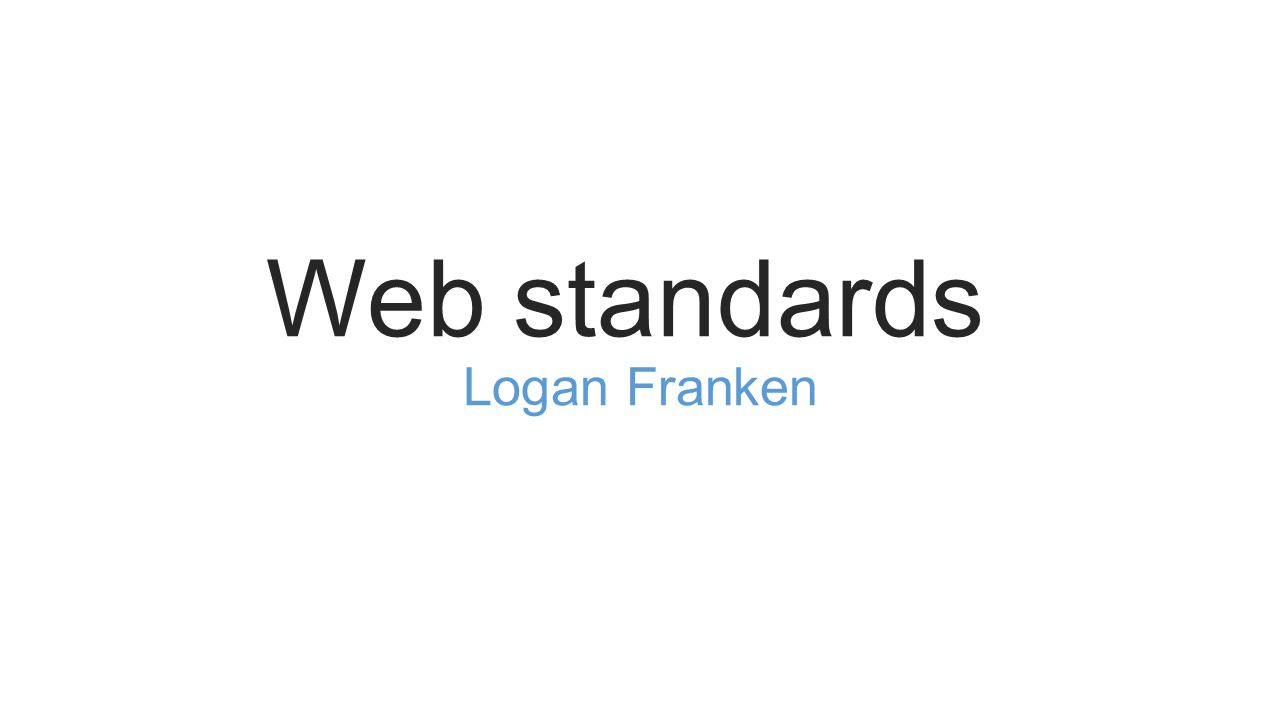 Web standards Logan Franken What Are