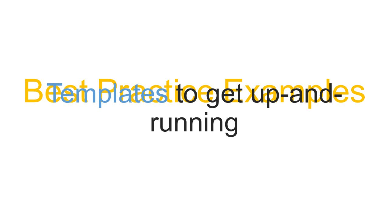 Best Practice Examples Templates to get up-and- running