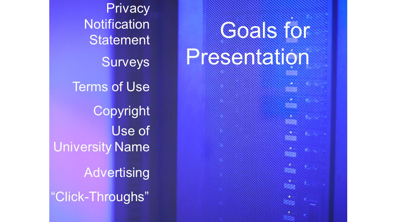 Goals for Presentation Privacy Notification Statement Surveys Advertising Use of University Name Terms of Use Copyright Click-Throughs
