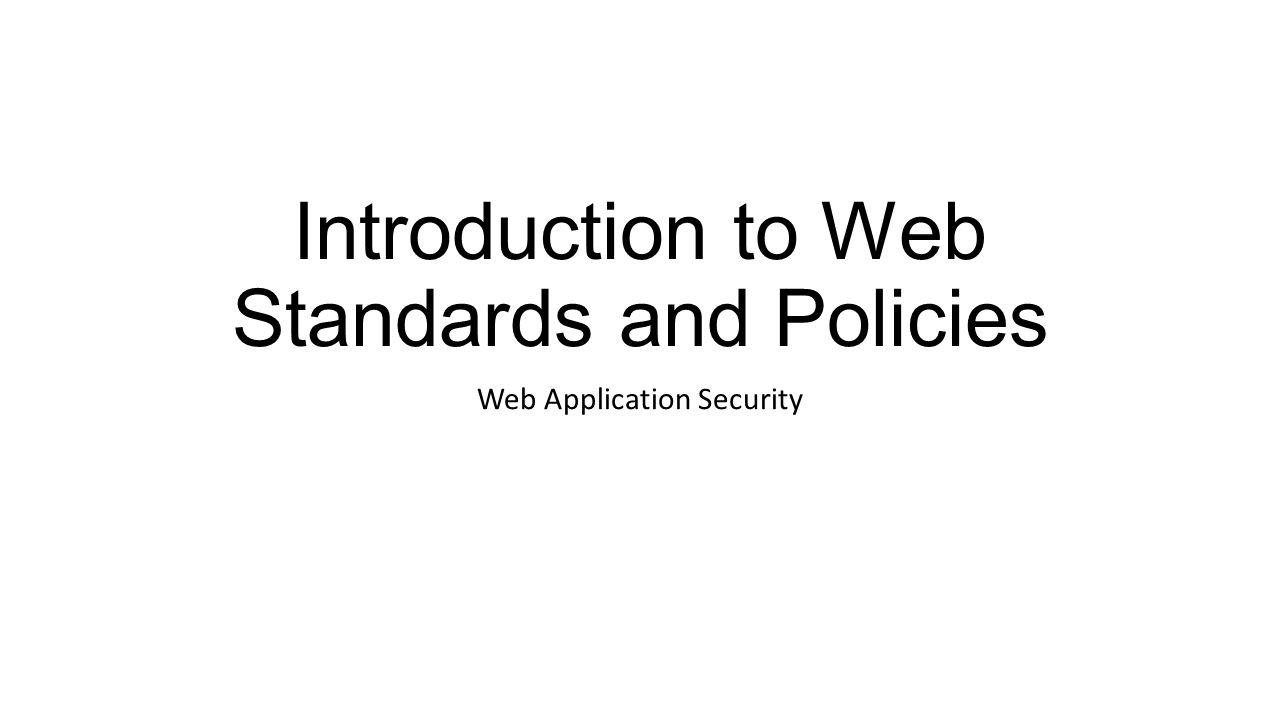 Introduction to Web Standards and Policies Web Application Security