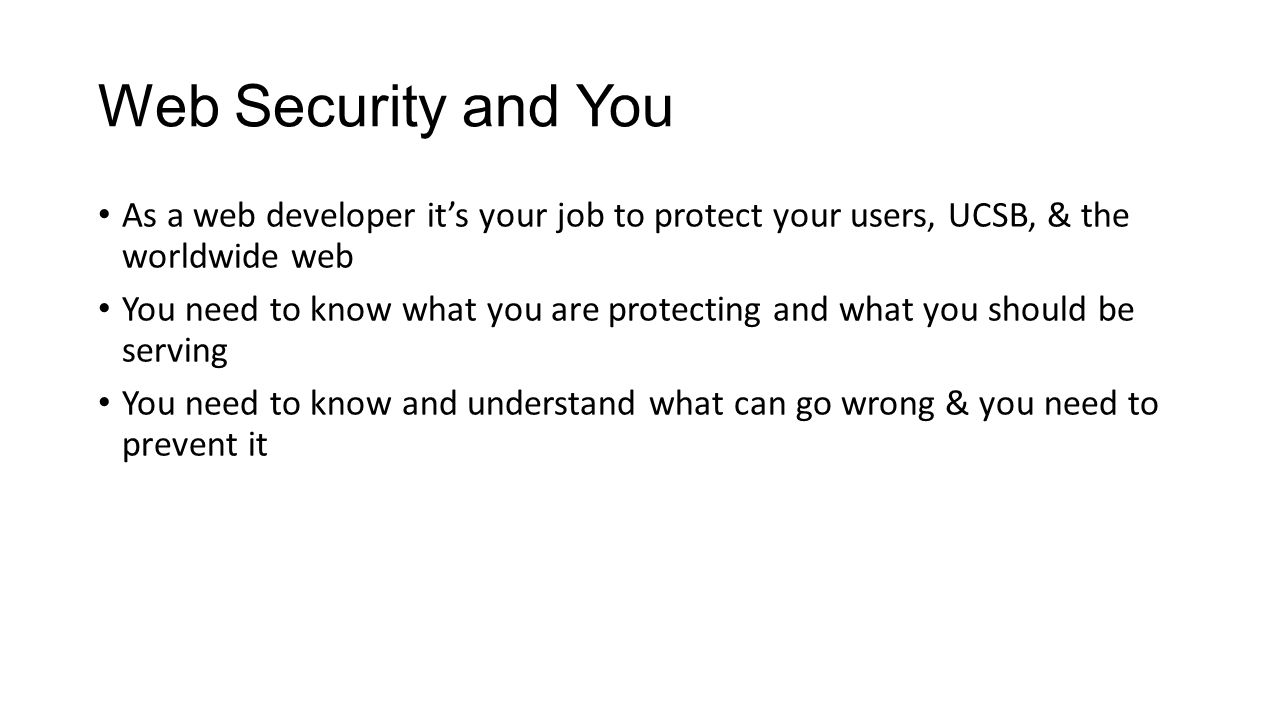 Web Security and You As a web developer it's your job to protect your users, UCSB, & the worldwide web You need to know what you are protecting and what you should be serving You need to know and understand what can go wrong & you need to prevent it