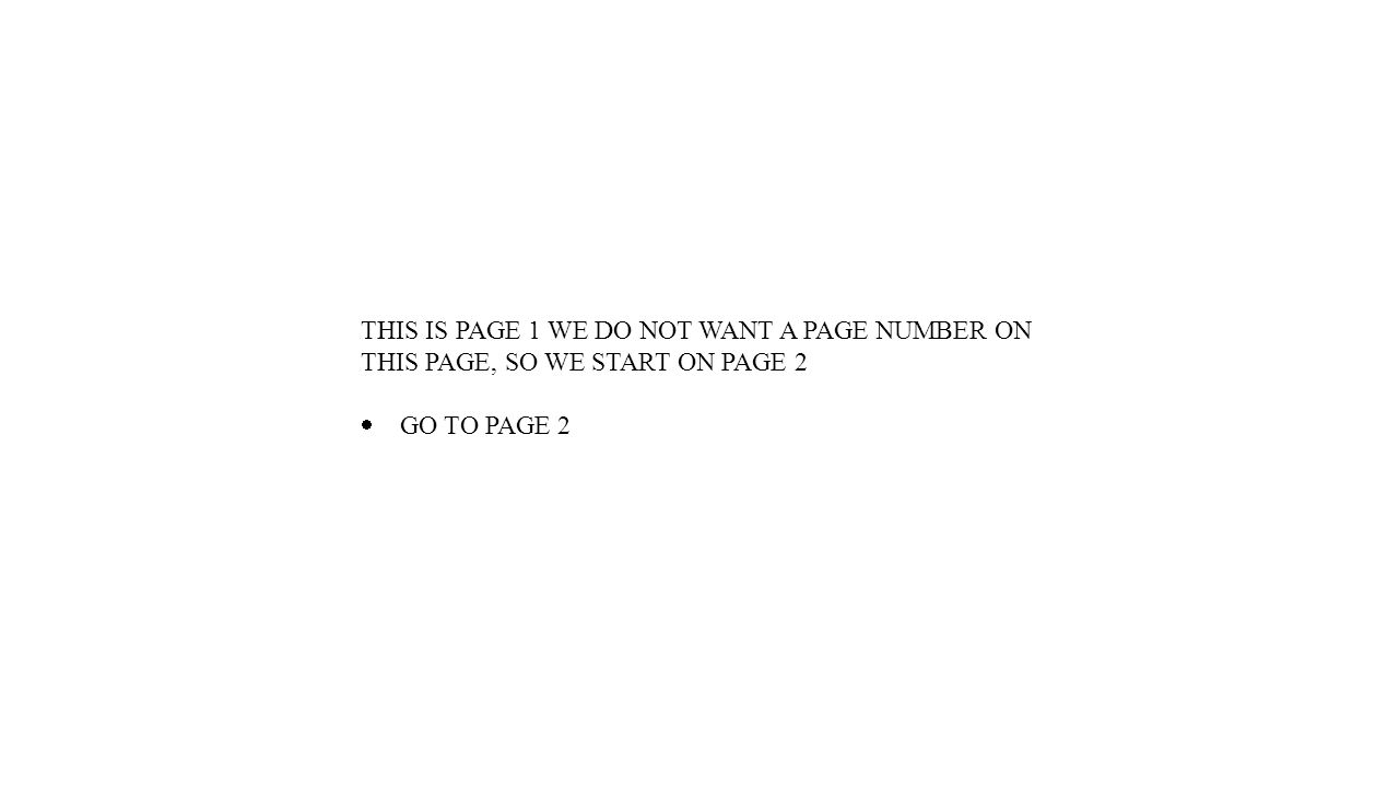THIS IS PAGE 1 WE DO NOT WANT A PAGE NUMBER ON THIS PAGE, SO WE START ON PAGE 2  GO TO PAGE 2
