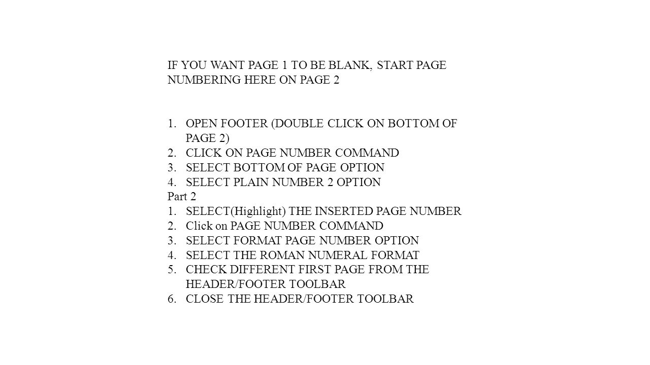 IF YOU WANT PAGE 1 TO BE BLANK, START PAGE NUMBERING HERE ON PAGE 2 1.OPEN FOOTER (DOUBLE CLICK ON BOTTOM OF PAGE 2) 2.CLICK ON PAGE NUMBER COMMAND 3.SELECT BOTTOM OF PAGE OPTION 4.SELECT PLAIN NUMBER 2 OPTION Part 2 1.SELECT(Highlight) THE INSERTED PAGE NUMBER 2.Click on PAGE NUMBER COMMAND 3.SELECT FORMAT PAGE NUMBER OPTION 4.SELECT THE ROMAN NUMERAL FORMAT 5.CHECK DIFFERENT FIRST PAGE FROM THE HEADER/FOOTER TOOLBAR 6.CLOSE THE HEADER/FOOTER TOOLBAR