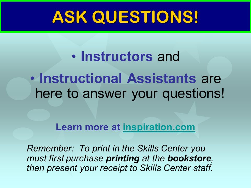 ASK QUESTIONS. Instructors and Instructional Assistants are here to answer your questions.