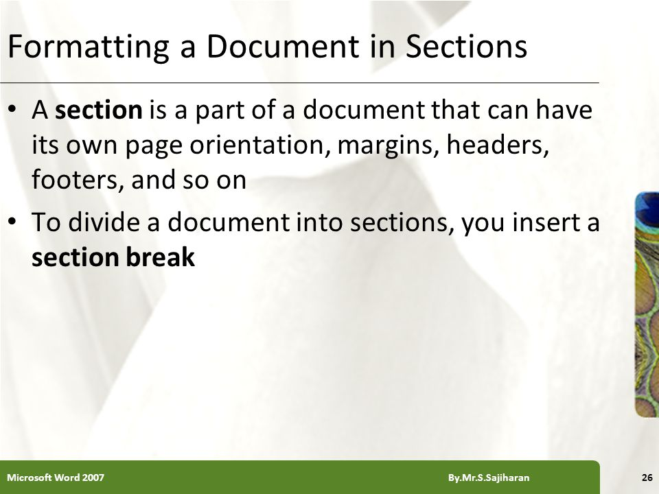 XP Formatting a Document in Sections A section is a part of a document that can have its own page orientation, margins, headers, footers, and so on To divide a document into sections, you insert a section break Microsoft Word 2007 By.Mr.S.Sajiharan26