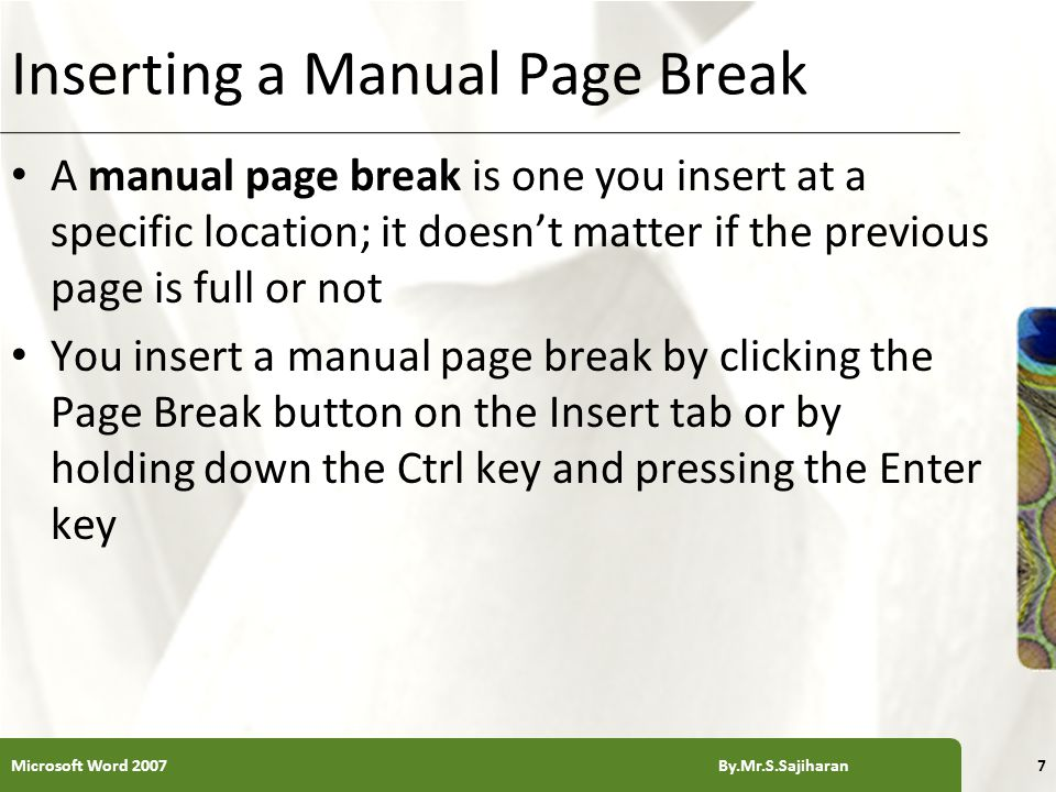 XP Inserting a Manual Page Break A manual page break is one you insert at a specific location; it doesn't matter if the previous page is full or not You insert a manual page break by clicking the Page Break button on the Insert tab or by holding down the Ctrl key and pressing the Enter key Microsoft Word 2007 By.Mr.S.Sajiharan7