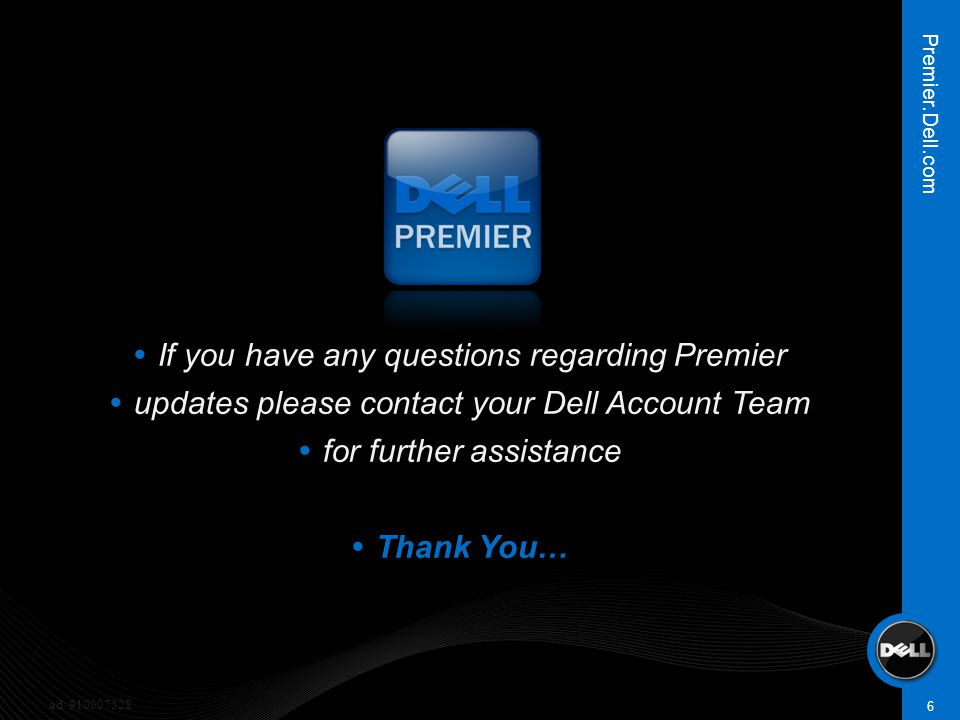  If you have any questions regarding Premier  updates please contact your Dell Account Team  for further assistance  Thank You… 6 Premier.Dell.com