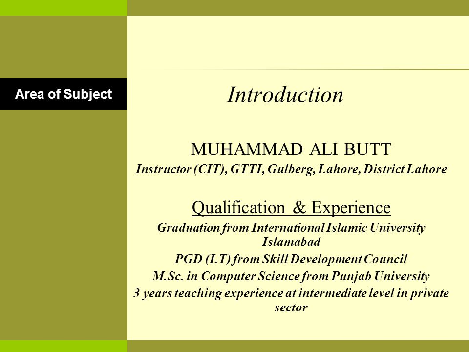 Introduction MUHAMMAD ALI BUTT Instructor (CIT), GTTI, Gulberg, Lahore, District Lahore Qualification & Experience Graduation from International Islamic University Islamabad PGD (I.T) from Skill Development Council M.Sc.