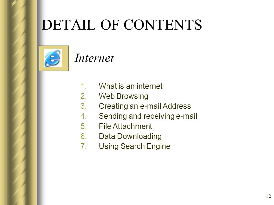 12 DETAIL OF CONTENTS Internet 1.What is an internet 2.Web Browsing 3.Creating an e-mail Address 4.Sending and receiving e-mail 5.File Attachment 6.Data Downloading 7.Using Search Engine