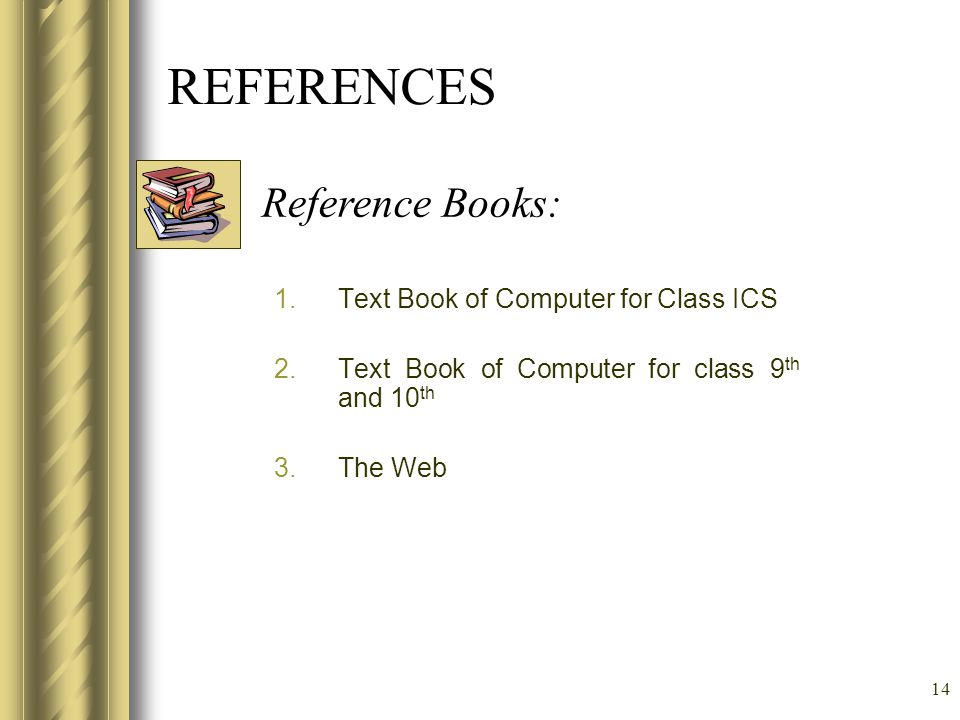 14 REFERENCES 1.Text Book of Computer for Class ICS 2.Text Book of Computer for class 9 th and 10 th 3.The Web Reference Books: