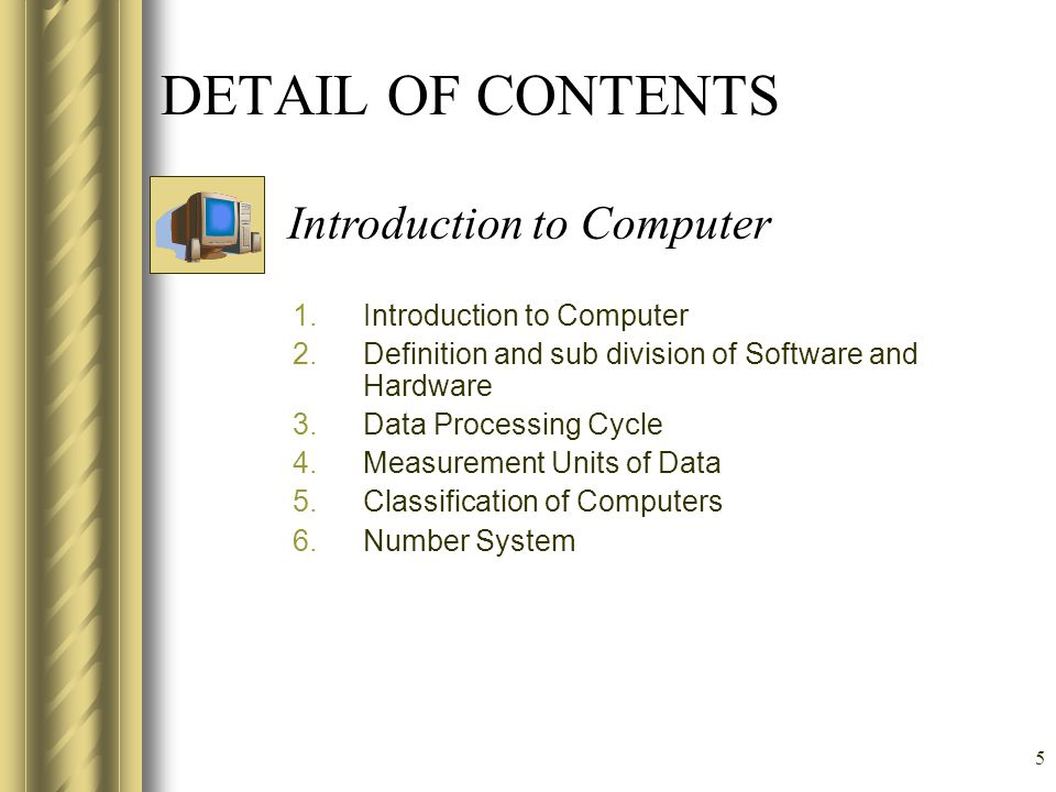 5 DETAIL OF CONTENTS 1.Introduction to Computer 2.Definition and sub division of Software and Hardware 3.Data Processing Cycle 4.Measurement Units of Data 5.Classification of Computers 6.Number System Introduction to Computer