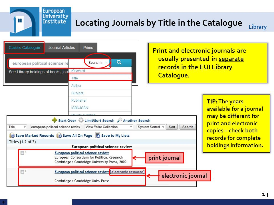 Library Locating Journals by Title in the Catalogue 13 + Print and electronic journals are usually presented in separate records in the EUI Library Catalogue.