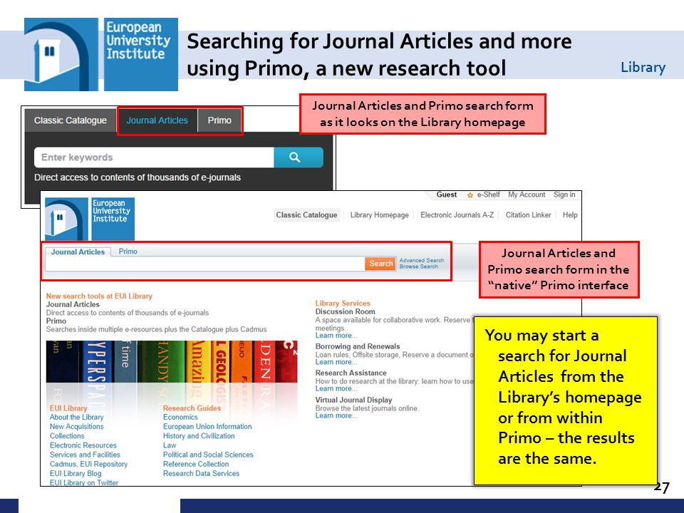 Library Searching for Journal Articles and more using Primo, a new research tool 27 Journal Articles and Primo search form as it looks on the Library homepage Journal Articles and Primo search form in the native Primo interface You may start a search for Journal Articles from the Library's homepage or from within Primo – the results are the same.