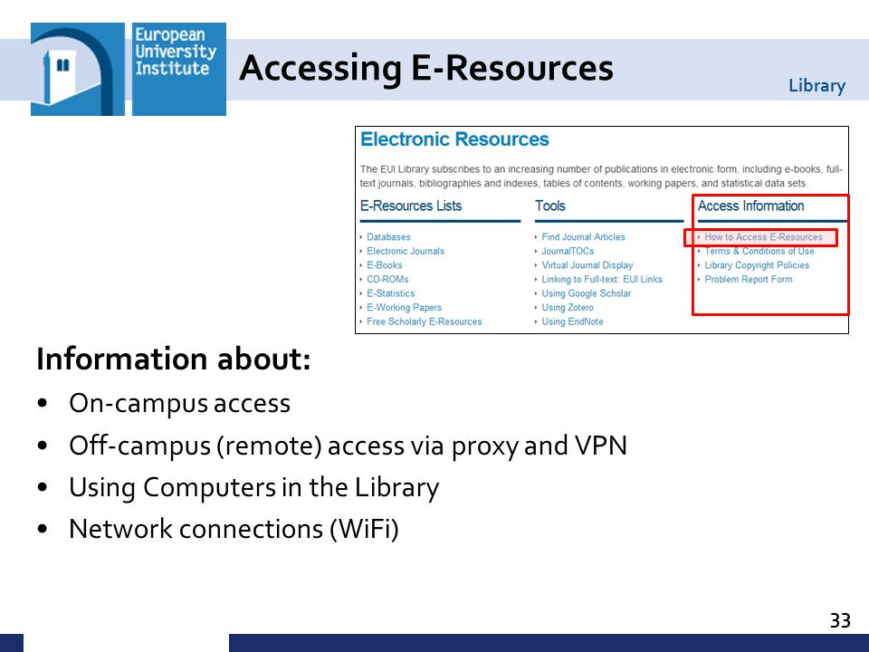 Library Information about: On-campus access Off-campus (remote) access via proxy and VPN Using Computers in the Library Network connections (WiFi) 33 Accessing E-Resources