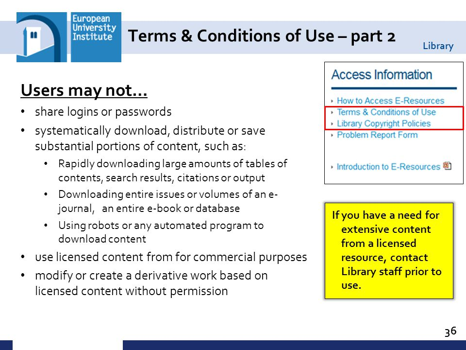 Library Terms & Conditions of Use – part 2 36 Users may not… share logins or passwords systematically download, distribute or save substantial portions of content, such as: Rapidly downloading large amounts of tables of contents, search results, citations or output Downloading entire issues or volumes of an e- journal, an entire e-book or database Using robots or any automated program to download content use licensed content from for commercial purposes modify or create a derivative work based on licensed content without permission If you have a need for extensive content from a licensed resource, contact Library staff prior to use.