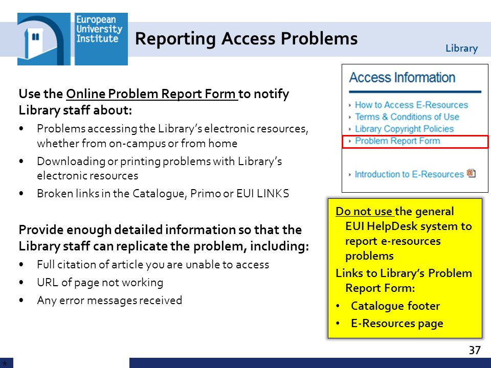 Library Reporting Access Problems 37 * Use the Online Problem Report Form to notify Library staff about: Problems accessing the Library's electronic resources, whether from on-campus or from home Downloading or printing problems with Library's electronic resources Broken links in the Catalogue, Primo or EUI LINKS Provide enough detailed information so that the Library staff can replicate the problem, including: Full citation of article you are unable to access URL of page not working Any error messages received Do not use the general EUI HelpDesk system to report e-resources problems Links to Library's Problem Report Form: Catalogue footer E-Resources page