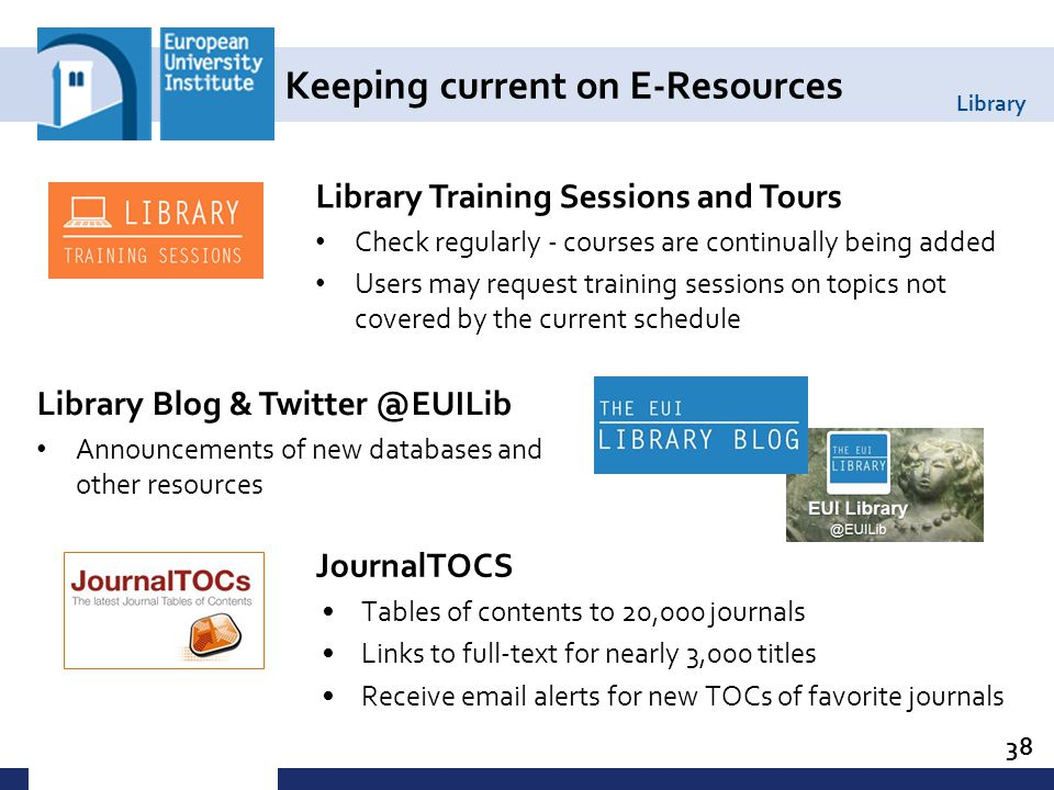 Library Keeping current on E-Resources JournalTOCS Tables of contents to 20,000 journals Links to full-text for nearly 3,000 titles Receive email alerts for new TOCs of favorite journals 38 Library Training Sessions and Tours Check regularly - courses are continually being added Users may request training sessions on topics not covered by the current schedule Library Blog & Twitter @EUILib Announcements of new databases and other resources