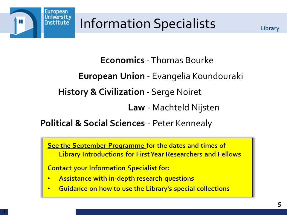 Library Economics - Thomas Bourke European Union - Evangelia Koundouraki History & Civilization - Serge Noiret Law - Machteld Nijsten Political & Social Sciences - Peter Kennealy Information Specialists 5 + See the September Programme for the dates and times of Library Introductions for First Year Researchers and Fellows Contact your Information Specialist for: Assistance with in-depth research questions Guidance on how to use the Library s special collections