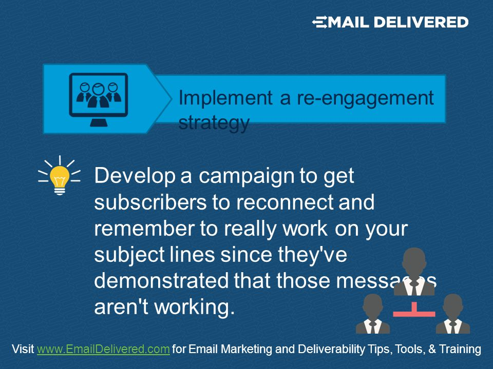 Visit www.EmailDelivered.com for Email Marketing and Deliverability Tips, Tools, & Trainingwww.EmailDelivered.com Develop a campaign to get subscribers to reconnect and remember to really work on your subject lines since they ve demonstrated that those messages aren t working.