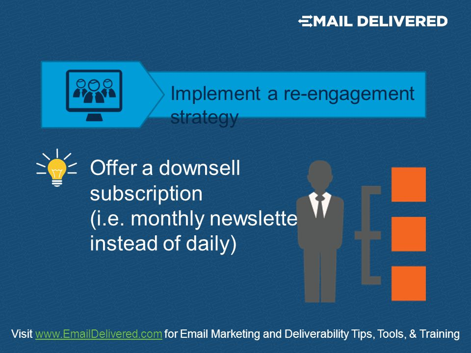 Visit www.EmailDelivered.com for Email Marketing and Deliverability Tips, Tools, & Trainingwww.EmailDelivered.com Offer a downsell subscription (i.e.