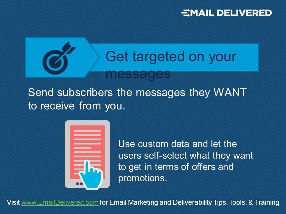 Visit www.EmailDelivered.com for Email Marketing and Deliverability Tips, Tools, & Trainingwww.EmailDelivered.com Send subscribers the messages they WANT to receive from you.