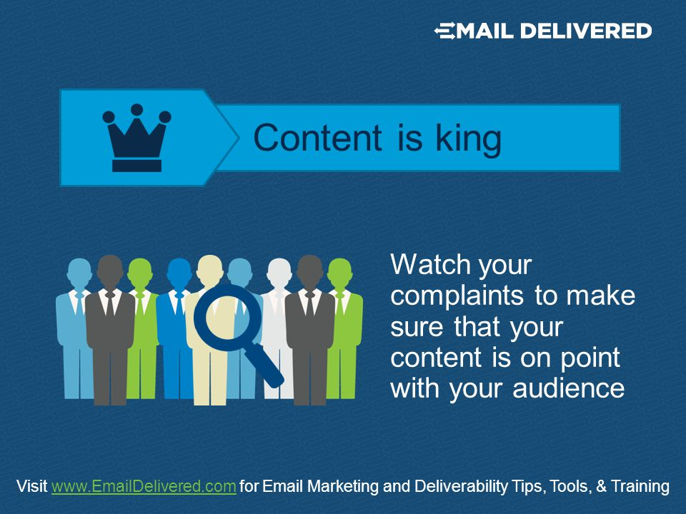 Visit www.EmailDelivered.com for Email Marketing and Deliverability Tips, Tools, & Trainingwww.EmailDelivered.com Watch your complaints to make sure that your content is on point with your audience Content is king