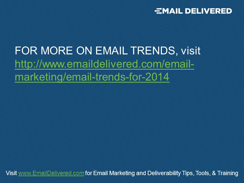 Visit www.EmailDelivered.com for Email Marketing and Deliverability Tips, Tools, & Trainingwww.EmailDelivered.com FOR MORE ON EMAIL TRENDS, visit http://www.emaildelivered.com/email- marketing/email-trends-for-2014 http://www.emaildelivered.com/email- marketing/email-trends-for-2014