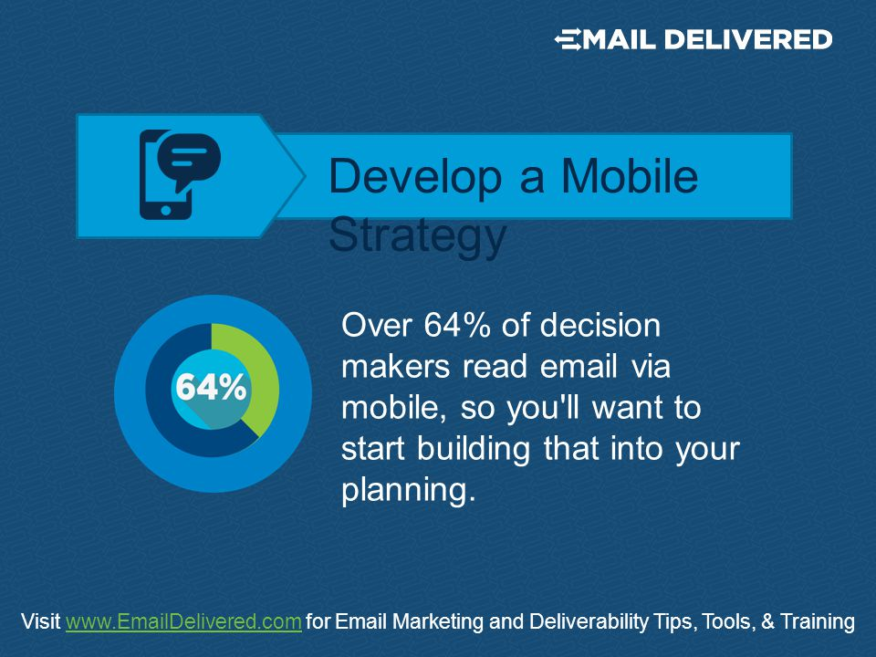 Visit www.EmailDelivered.com for Email Marketing and Deliverability Tips, Tools, & Trainingwww.EmailDelivered.com Over 64% of decision makers read email via mobile, so you ll want to start building that into your planning.