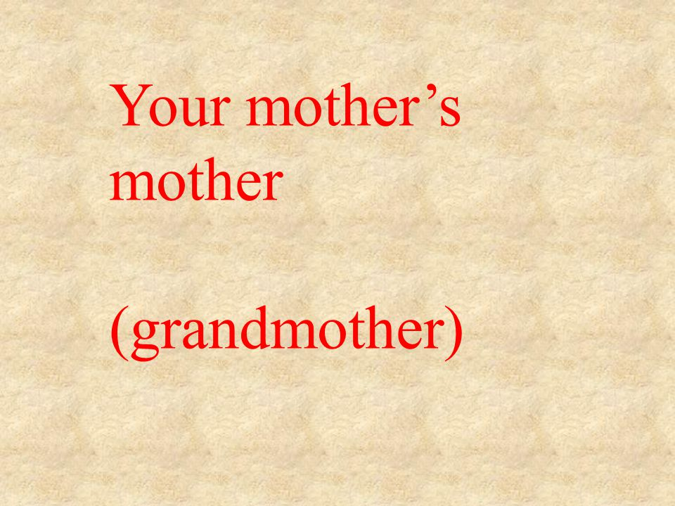 Your mother's mother (grandmother)