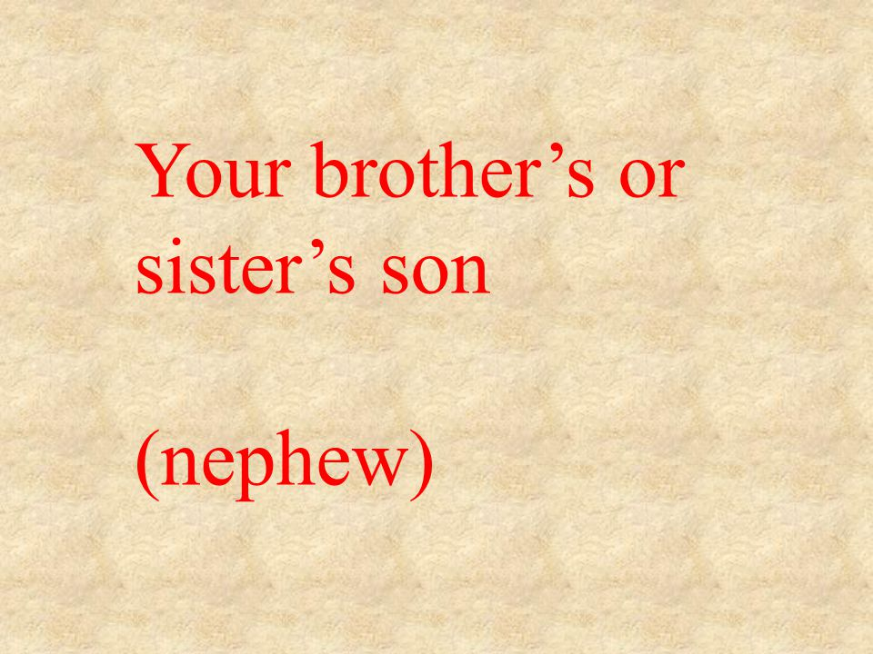 Your brother's or sister's son (nephew)